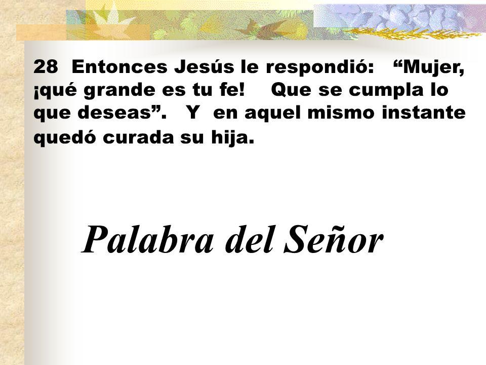 28 Entonces Jesús le respondió: Mujer, ¡qué grande es tu fe! Que se cumpla lo que deseas. Y en aquel mismo instante quedó curada su hija. Palabra del