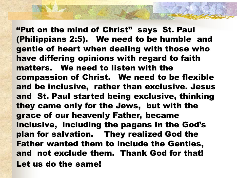 Put on the mind of Christ says St. Paul (Philippians 2:5). We need to be humble and gentle of heart when dealing with those who have differing opinion