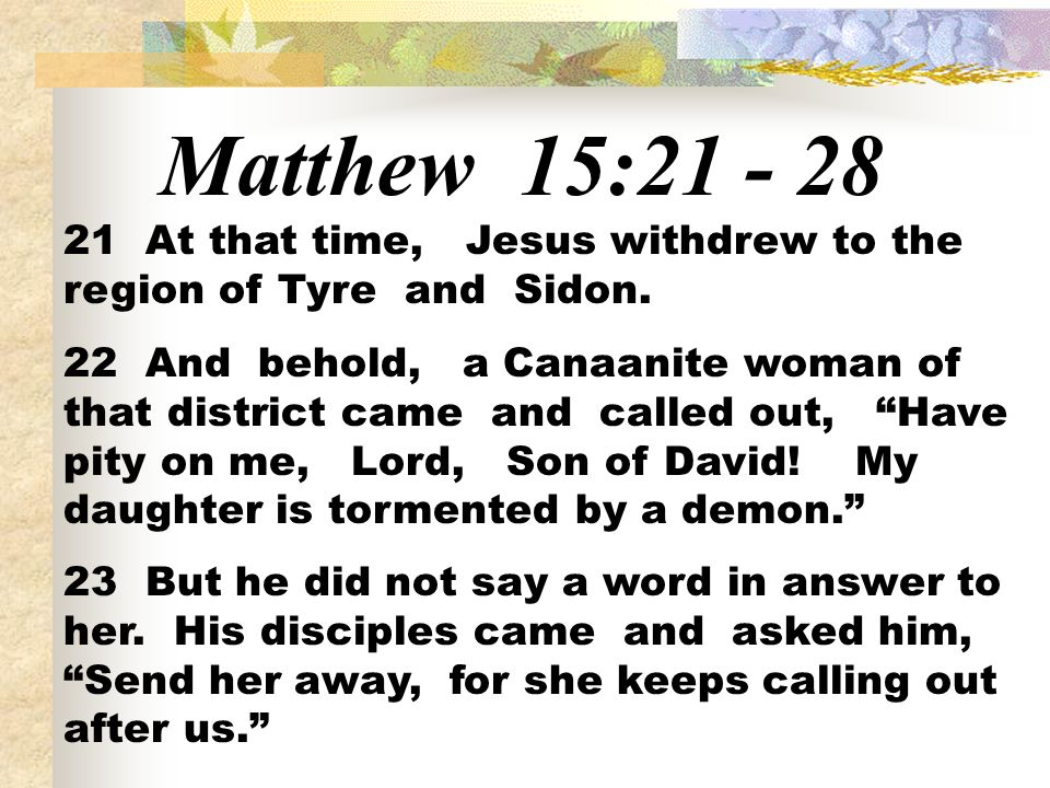 Matthew 15:21 - 28 21 At that time, Jesus withdrew to the region of Tyre and Sidon. 22 And behold, a Canaanite woman of that district came and called