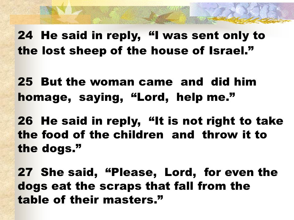 24 He said in reply, I was sent only to the lost sheep of the house of Israel. 25 But the woman came and did him homage, saying, Lord, help me. 26 He