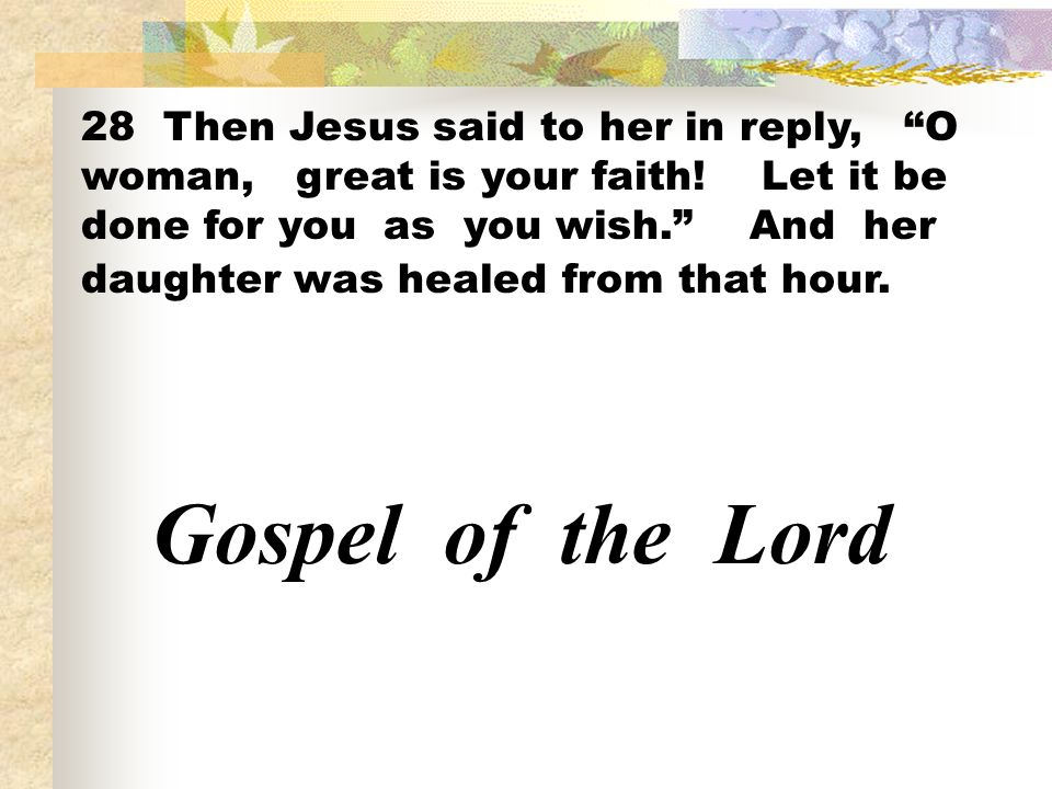 28 Then Jesus said to her in reply, O woman, great is your faith! Let it be done for you as you wish. And her daughter was healed from that hour. Gosp