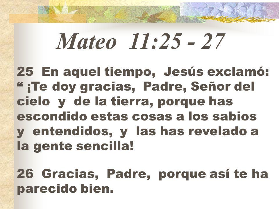 Mateo 11:25 - 27 25 En aquel tiempo, Jesús exclamó: ¡Te doy gracias, Padre, Señor del cielo y de la tierra, porque has escondido estas cosas a los sab