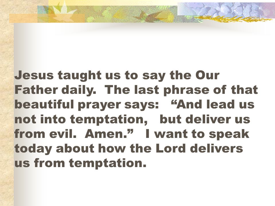 Jesus taught us to say the Our Father daily. The last phrase of that beautiful prayer says: And lead us not into temptation, but deliver us from evil.