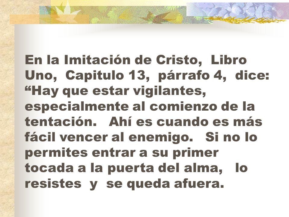 En la Imitación de Cristo, Libro Uno, Capitulo 13, párrafo 4, dice: Hay que estar vigilantes, especialmente al comienzo de la tentación. Ahí es cuando