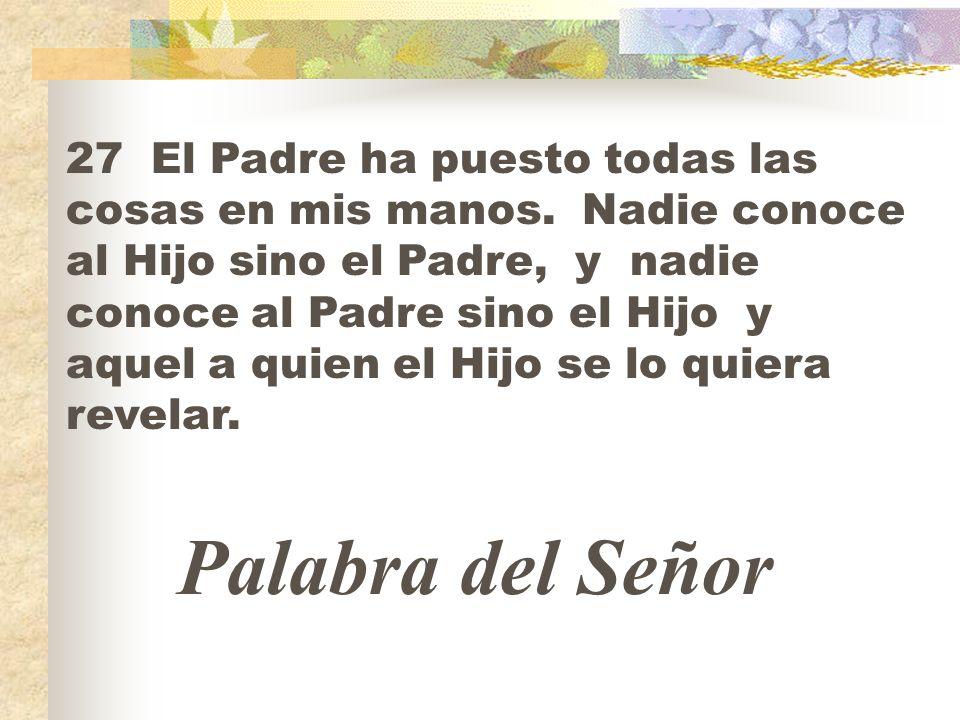 27 El Padre ha puesto todas las cosas en mis manos. Nadie conoce al Hijo sino el Padre, y nadie conoce al Padre sino el Hijo y aquel a quien el Hijo s