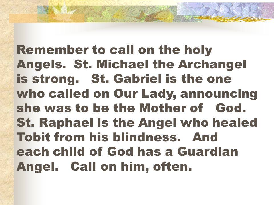Remember to call on the holy Angels. St. Michael the Archangel is strong. St. Gabriel is the one who called on Our Lady, announcing she was to be the