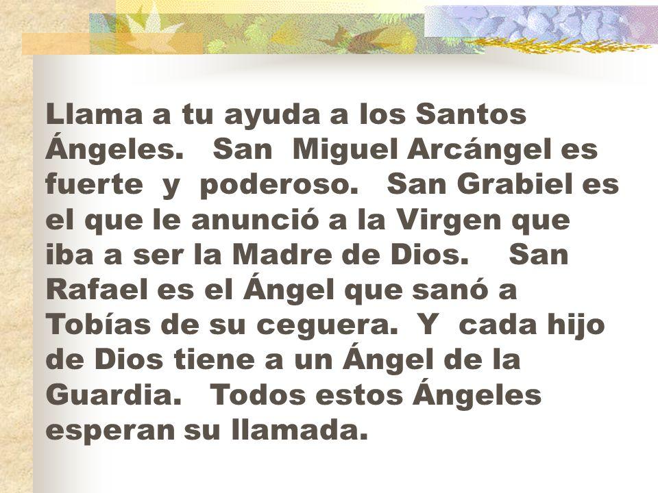 Llama a tu ayuda a los Santos Ángeles. San Miguel Arcángel es fuerte y poderoso. San Grabiel es el que le anunció a la Virgen que iba a ser la Madre d