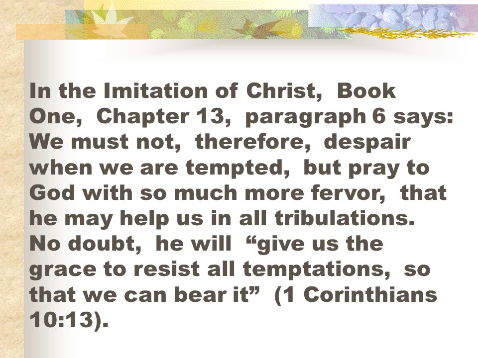 In the Imitation of Christ, Book One, Chapter 13, paragraph 6 says: We must not, therefore, despair when we are tempted, but pray to God with so much