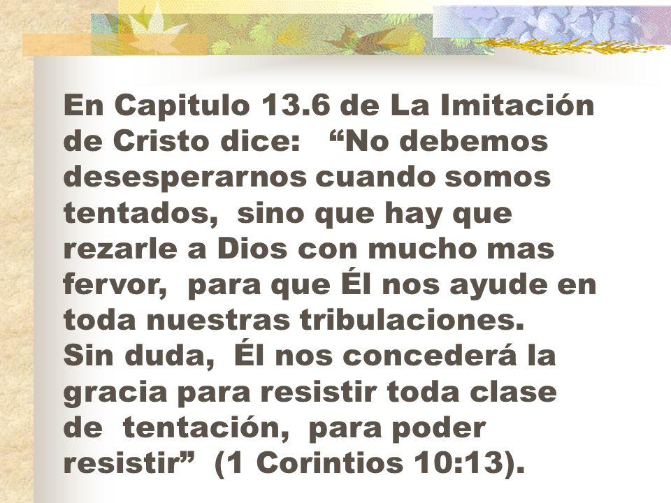 En Capitulo 13.6 de La Imitación de Cristo dice: No debemos desesperarnos cuando somos tentados, sino que hay que rezarle a Dios con mucho mas fervor,