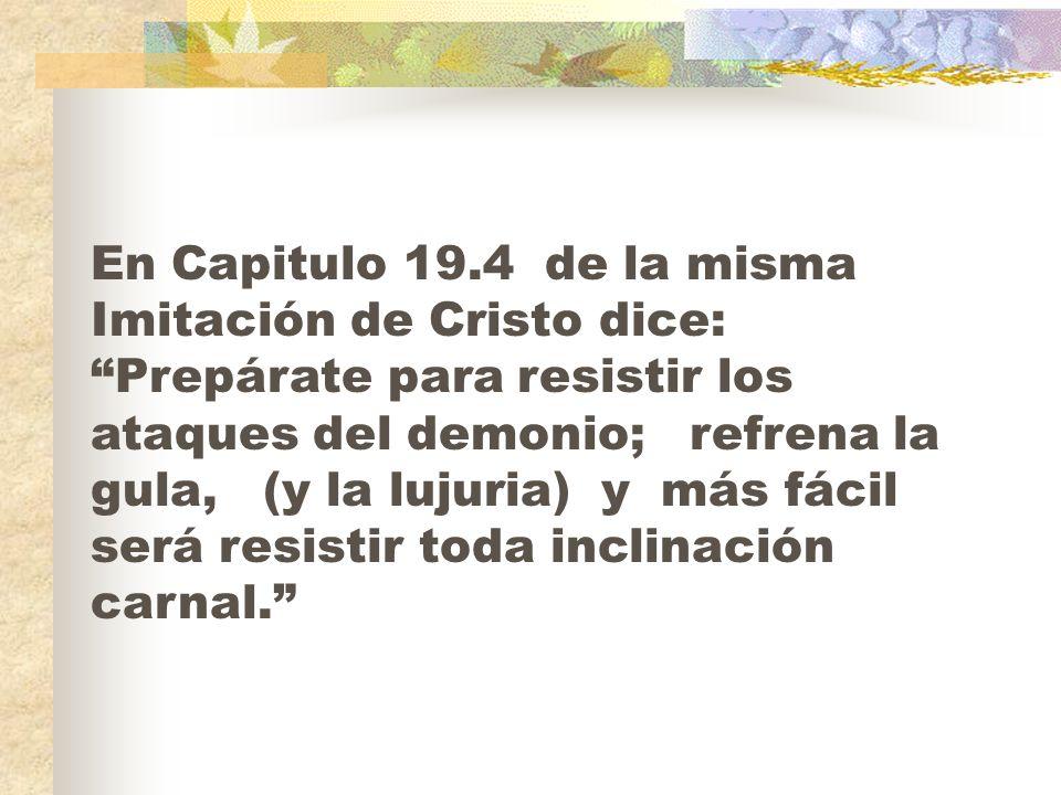 En Capitulo 19.4 de la misma Imitación de Cristo dice: Prepárate para resistir los ataques del demonio; refrena la gula, (y la lujuria) y más fácil se