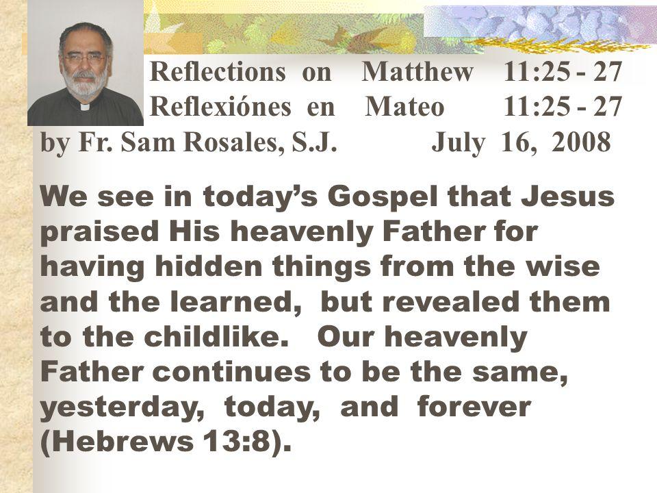 Reflections on Matthew 11:25 - 27 Reflexiónes en Mateo 11:25 - 27 by Fr. Sam Rosales, S.J. July 16, 2008 We see in todays Gospel that Jesus praised Hi