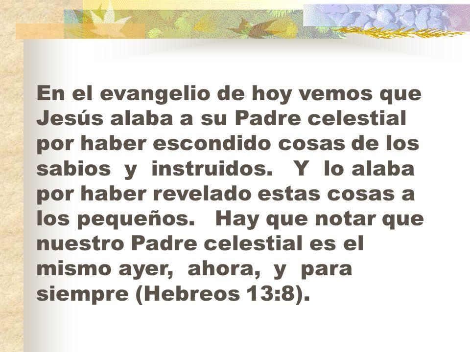 En el evangelio de hoy vemos que Jesús alaba a su Padre celestial por haber escondido cosas de los sabios y instruidos. Y lo alaba por haber revelado