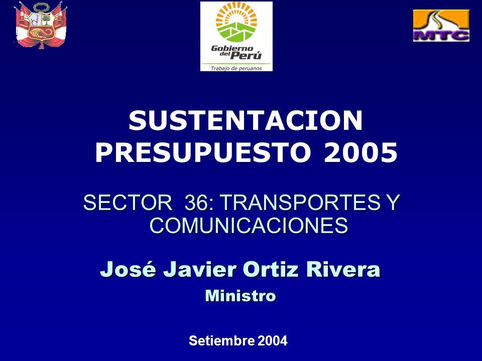 SECTOR 36: TRANSPORTES Y COMUNICACIONES José Javier Ortiz Rivera Ministro Setiembre 2004 SUSTENTACION PRESUPUESTO 2005