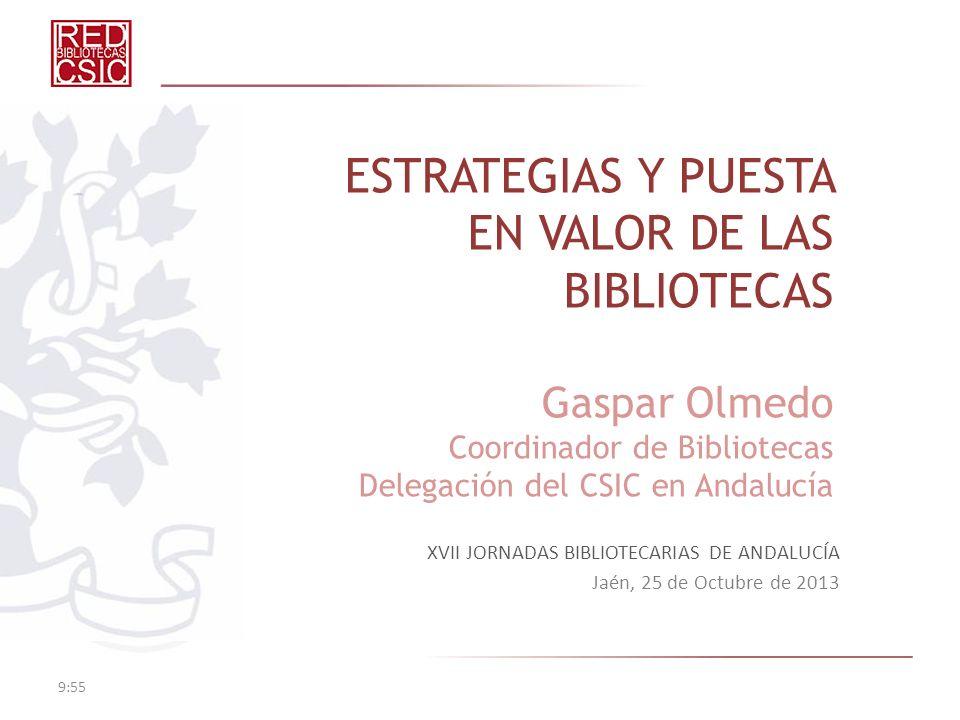 ESTRATEGIAS Y PUESTA EN VALOR DE LAS BIBLIOTECAS Gaspar Olmedo Coordinador de Bibliotecas Delegación del CSIC en Andalucía XVII JORNADAS BIBLIOTECARIAS DE ANDALUCÍA Jaén, 25 de Octubre de 2013 9:57