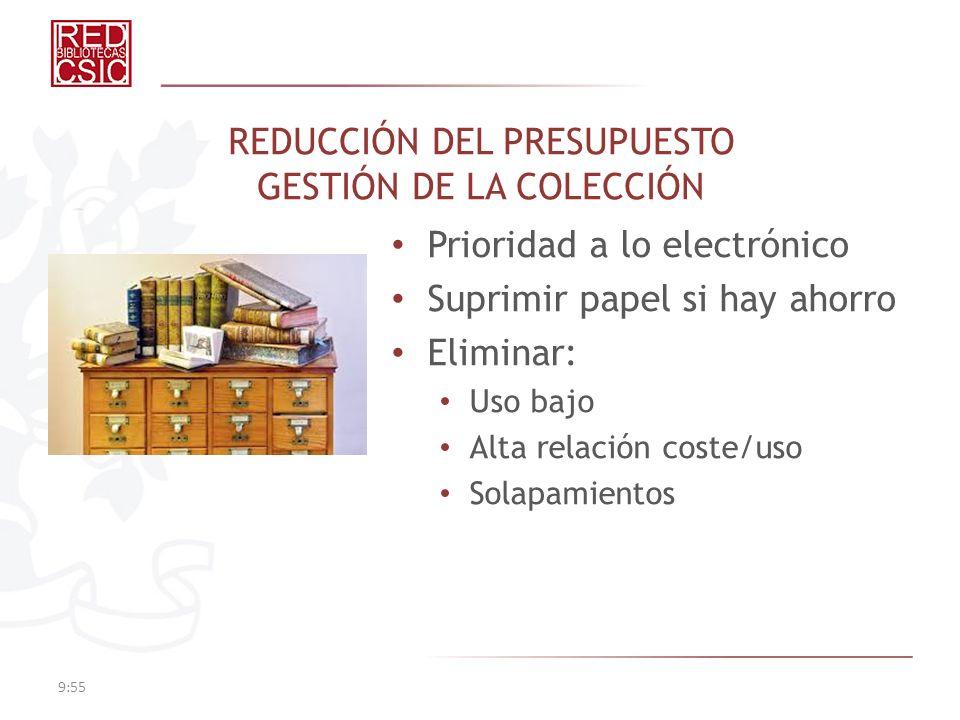 REDUCCIÓN DEL PRESUPUESTO GESTIÓN DE LA COLECCIÓN Prioridad a lo electrónico Suprimir papel si hay ahorro Eliminar: Uso bajo Alta relación coste/uso S