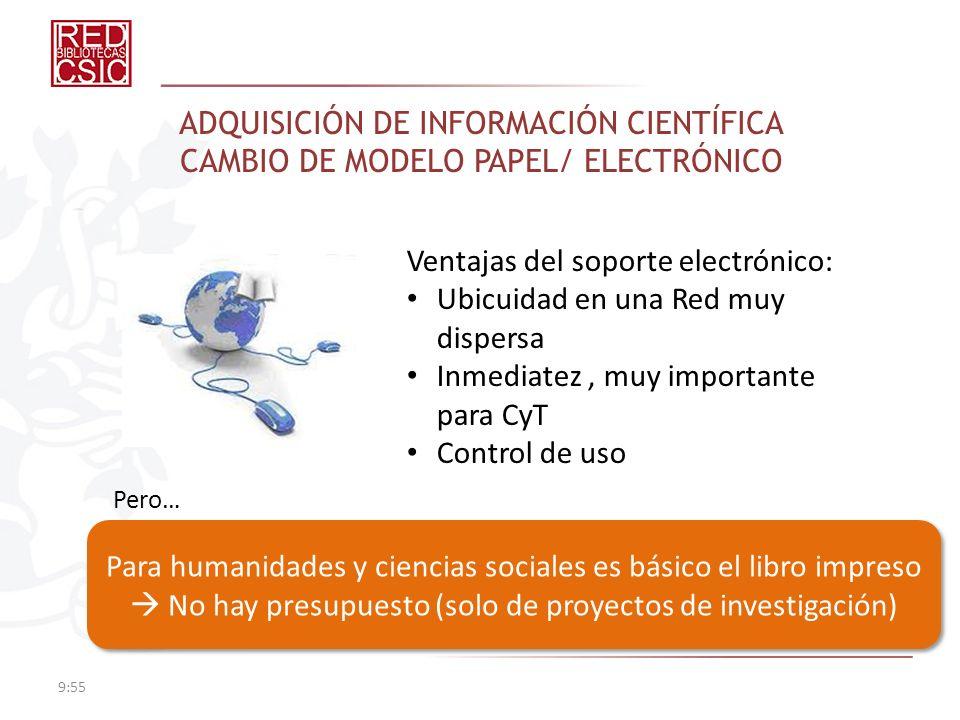 ADQUISICIÓN DE INFORMACIÓN CIENTÍFICA CAMBIO DE MODELO PAPEL/ ELECTRÓNICO 9:57 Ventajas del soporte electrónico: Ubicuidad en una Red muy dispersa Inm