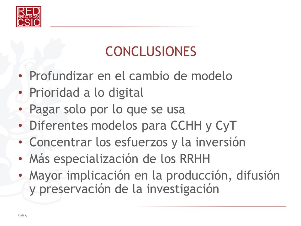 CONCLUSIONES Profundizar en el cambio de modelo Prioridad a lo digital Pagar solo por lo que se usa Diferentes modelos para CCHH y CyT Concentrar los esfuerzos y la inversión Más especialización de los RRHH Mayor implicación en la producción, difusión y preservación de la investigación 9:57