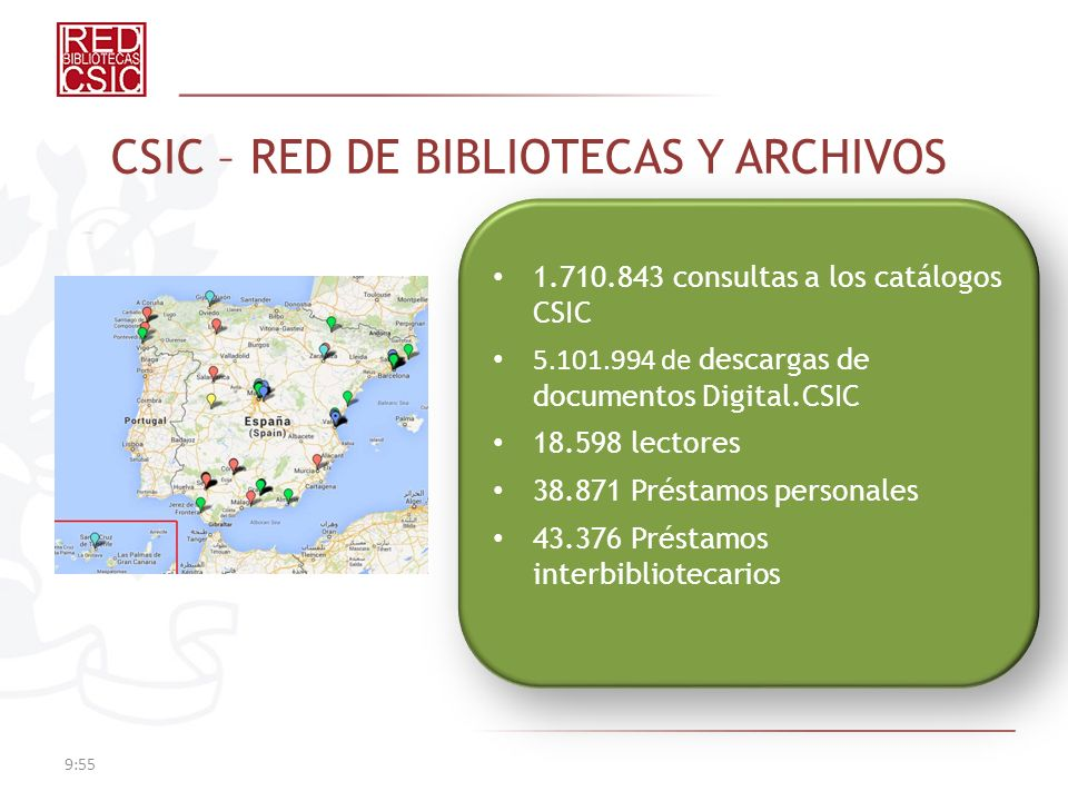 9:57 CSIC – RED DE BIBLIOTECAS Y ARCHIVOS 1.710.843 consultas a los catálogos CSIC 5.101.994 de descargas de documentos Digital.CSIC 18.598 lectores 38.871 Préstamos personales 43.376 Préstamos interbibliotecarios 1.710.843 consultas a los catálogos CSIC 5.101.994 de descargas de documentos Digital.CSIC 18.598 lectores 38.871 Préstamos personales 43.376 Préstamos interbibliotecarios