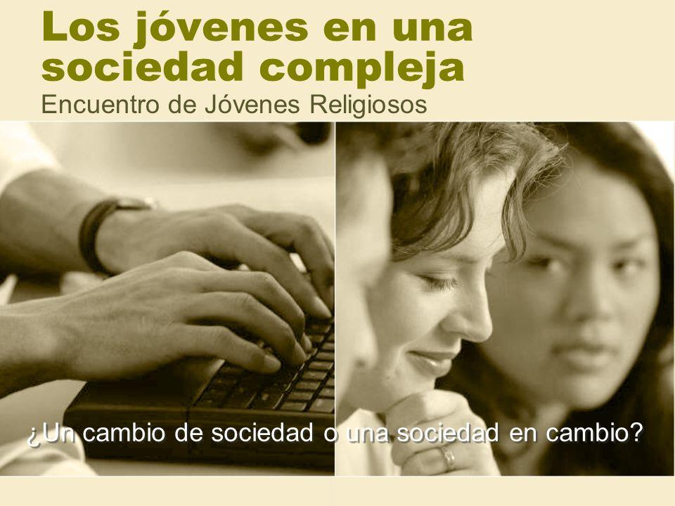 Los jóvenes en una sociedad compleja Encuentro de Jóvenes Religiosos ¿Un cambio de sociedad o una sociedad en cambio?