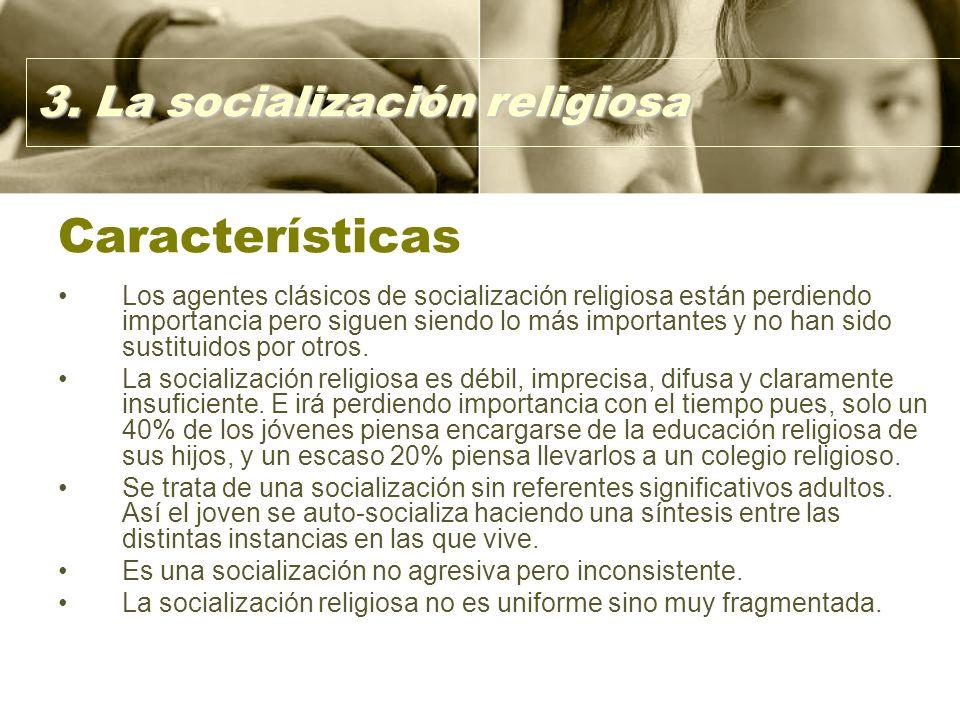 Características Los agentes clásicos de socialización religiosa están perdiendo importancia pero siguen siendo lo más importantes y no han sido sustituidos por otros.
