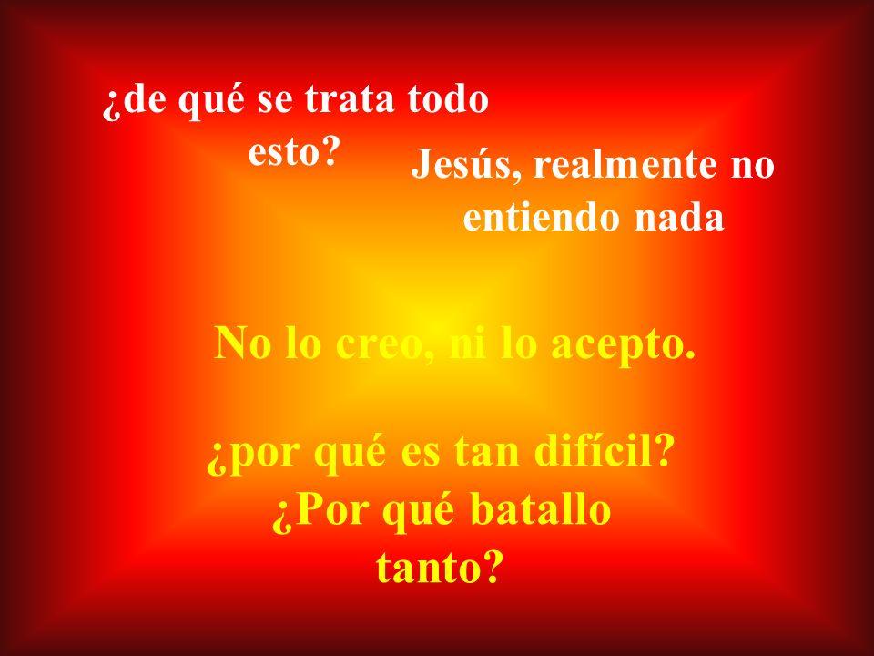 Y Jesús me dice: Yo soy el camino, y la verdad, Y la vida...