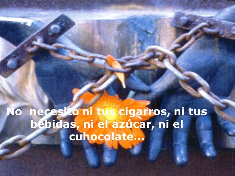 No necesito ni tus cigarros, ni tus bebidas, ni el azúcar, ni el cuhocolate…