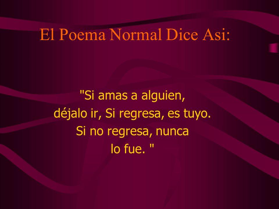 El Poema Normal Dice Asi: Si amas a alguien, déjalo ir, Si regresa, es tuyo.