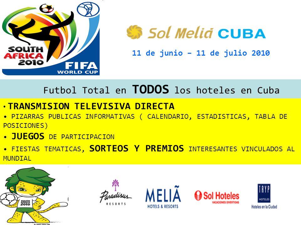 11 de junio – 11 de julio 2010 Futbol Total en TODOS los hoteles en Cuba TRANSMISION TELEVISIVA DIRECTA PIZARRAS PUBLICAS INFORMATIVAS ( CALENDARIO, E