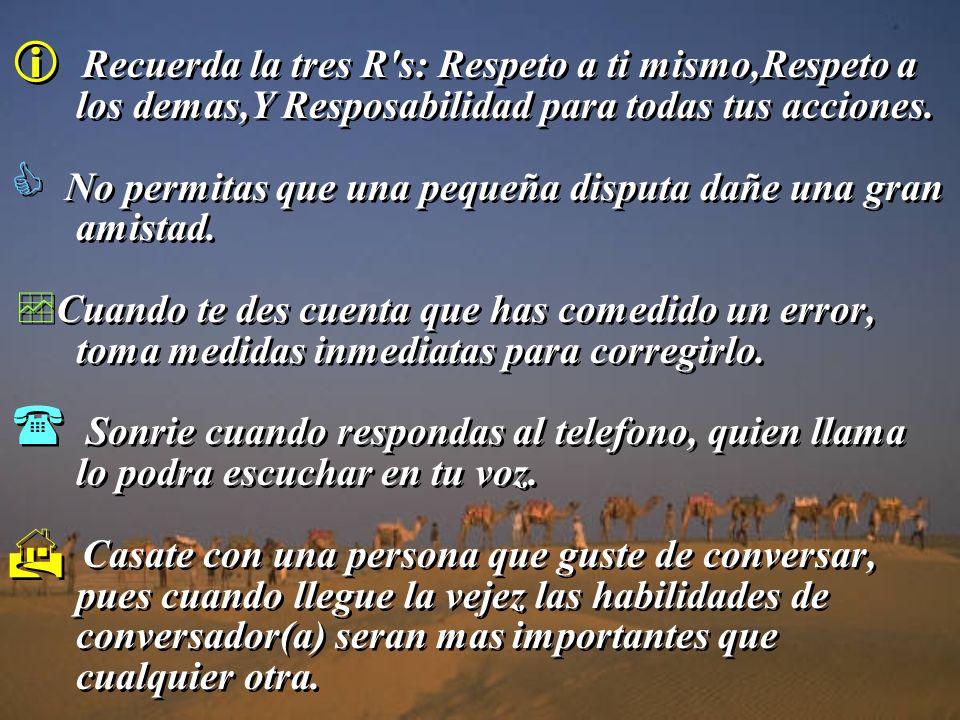 Recuerda la tres R s: Respeto a ti mismo,Respeto a los demas,Y Resposabilidad para todas tus acciones.