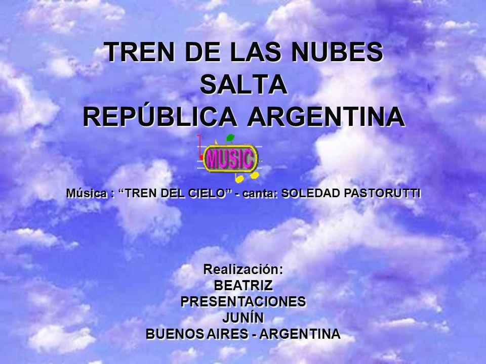 TREN DE LAS NUBES SALTA REPÚBLICA ARGENTINA Música : TREN DEL CIELO - canta: SOLEDAD PASTORUTTI Realización: BEATRIZ PRESENTACIONES JUNÍN BUENOS AIRES - ARGENTINA Realización: BEATRIZ PRESENTACIONES JUNÍN BUENOS AIRES - ARGENTINA