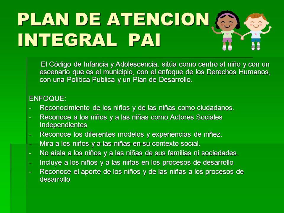 PLAN DE ATENCION INTEGRAL PAI El Código de Infancia y Adolescencia, sitúa como centro al niño y con un escenario que es el municipio, con el enfoque d