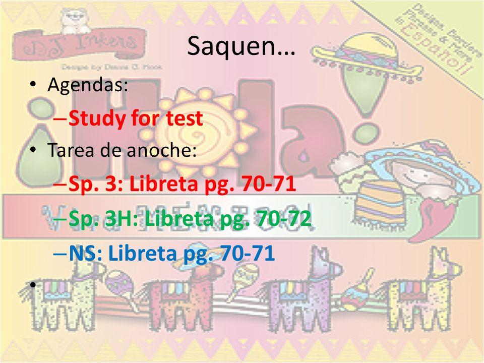 Saquen… Agendas: – Study for test Tarea de anoche: – Sp. 3: Libreta pg. 70-71 – Sp. 3H: Libreta pg. 70-72 – NS: Libreta pg. 70-71