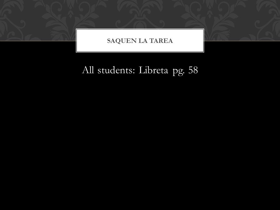 All students: Libreta pg. 58 SAQUEN LA TAREA