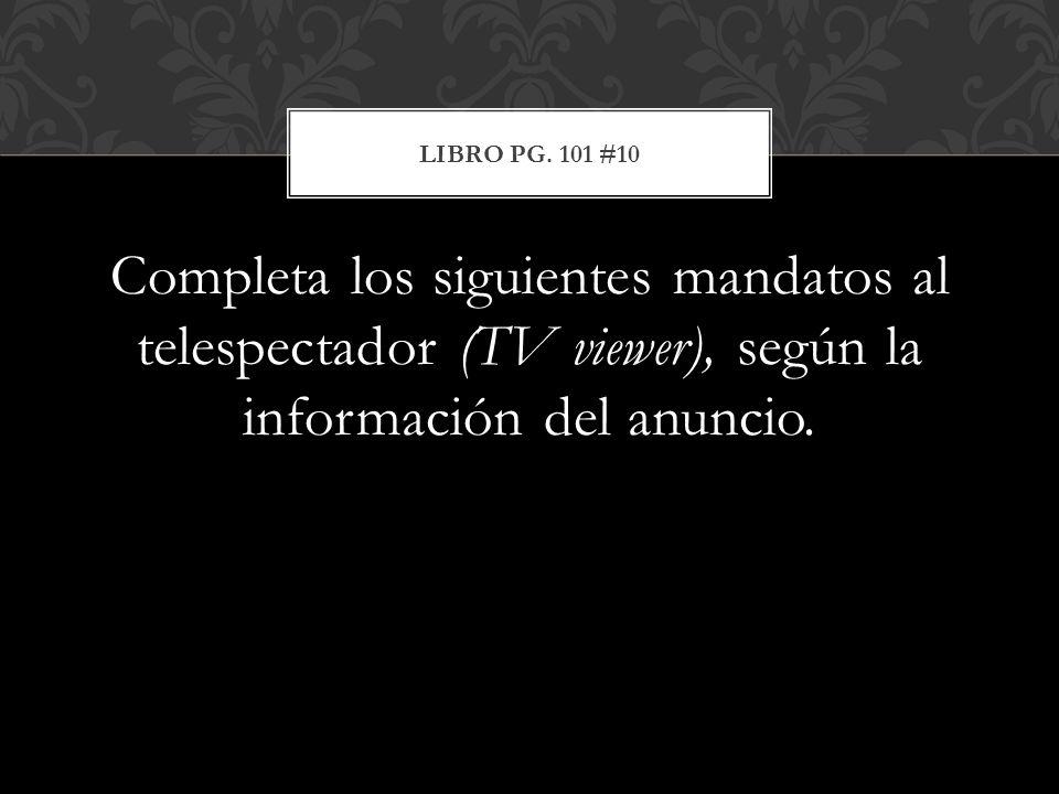 Completa los siguientes mandatos al telespectador (TV viewer), según la información del anuncio. LIBRO PG. 101 #10