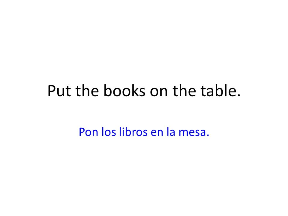 Put the books on the table. Pon los libros en la mesa.