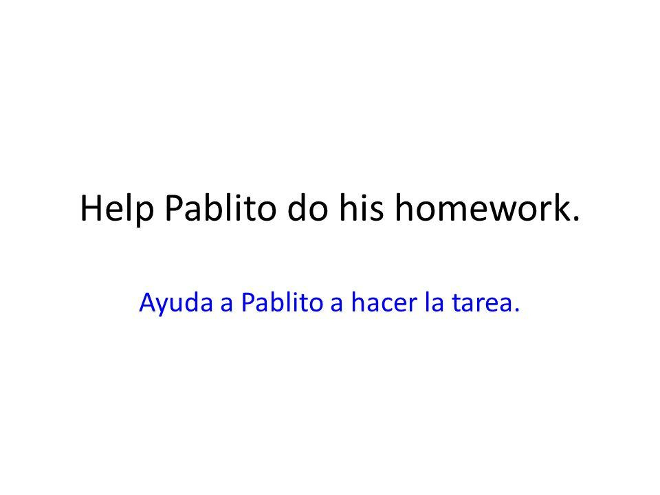 Help Pablito do his homework. Ayuda a Pablito a hacer la tarea.