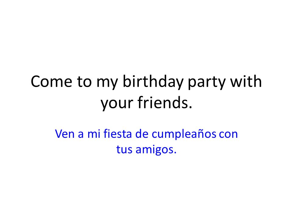 Come to my birthday party with your friends. Ven a mi fiesta de cumpleaños con tus amigos.