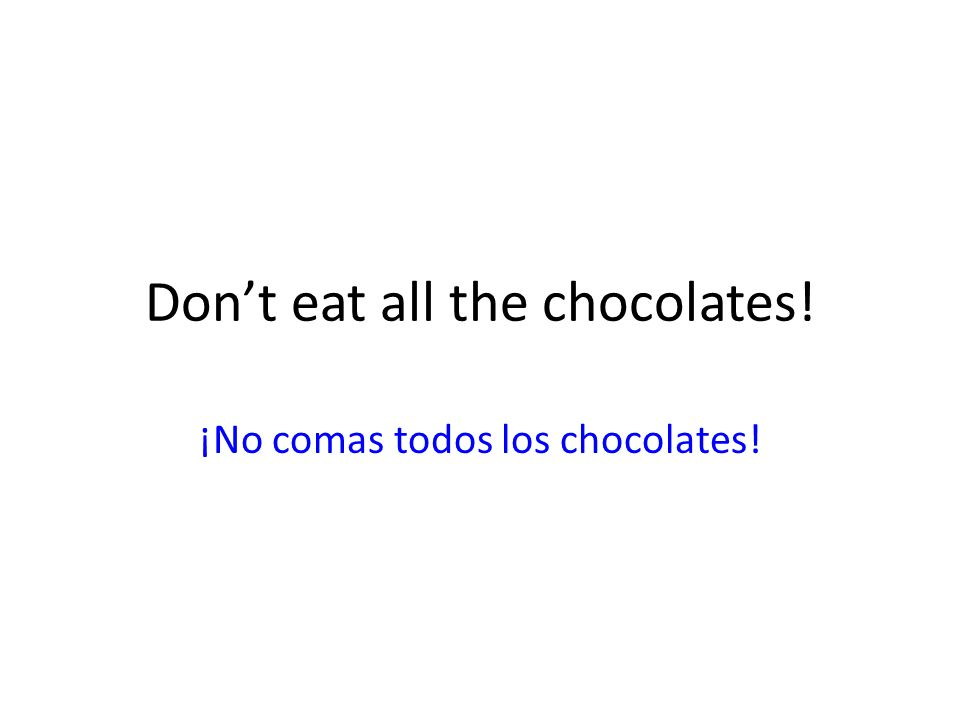 Dont eat all the chocolates! ¡No comas todos los chocolates!