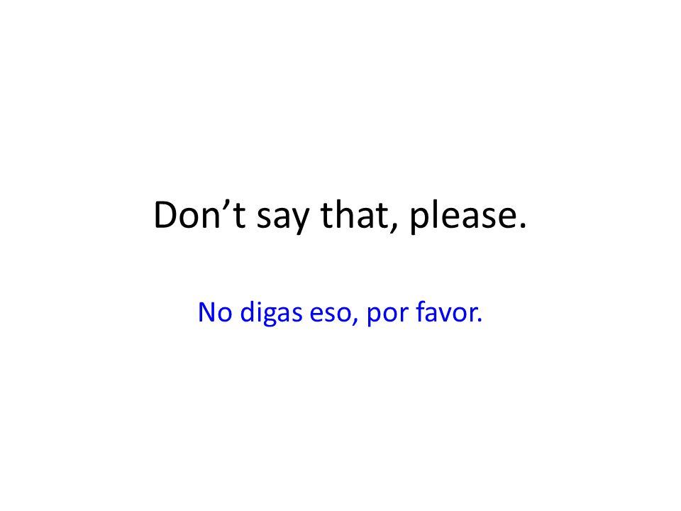 Dont say that, please. No digas eso, por favor.