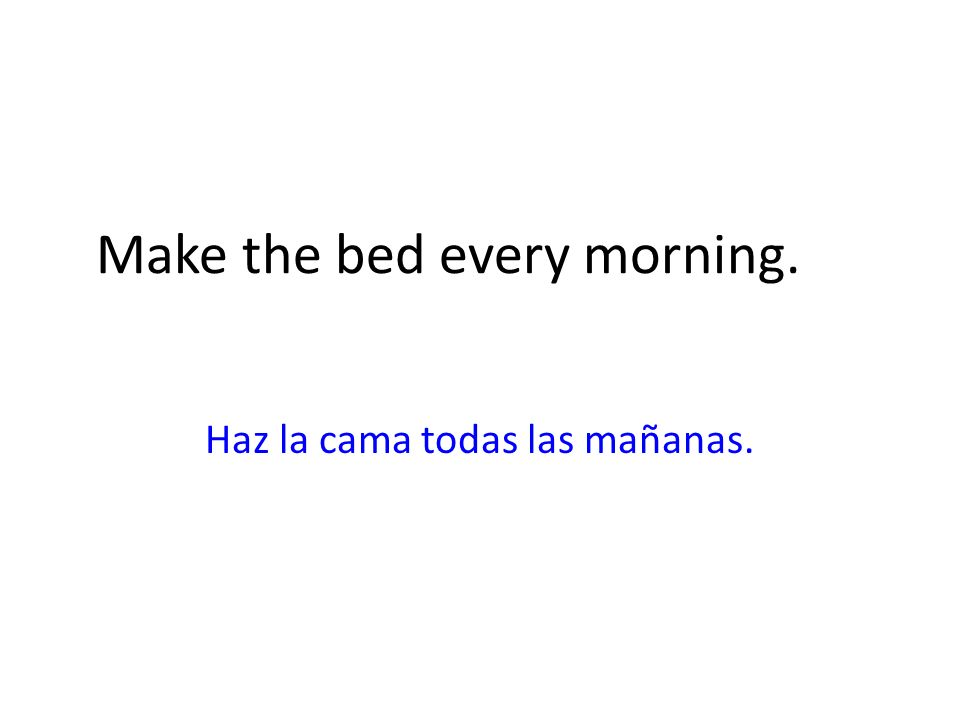 Make the bed every morning. Haz la cama todas las mañanas.