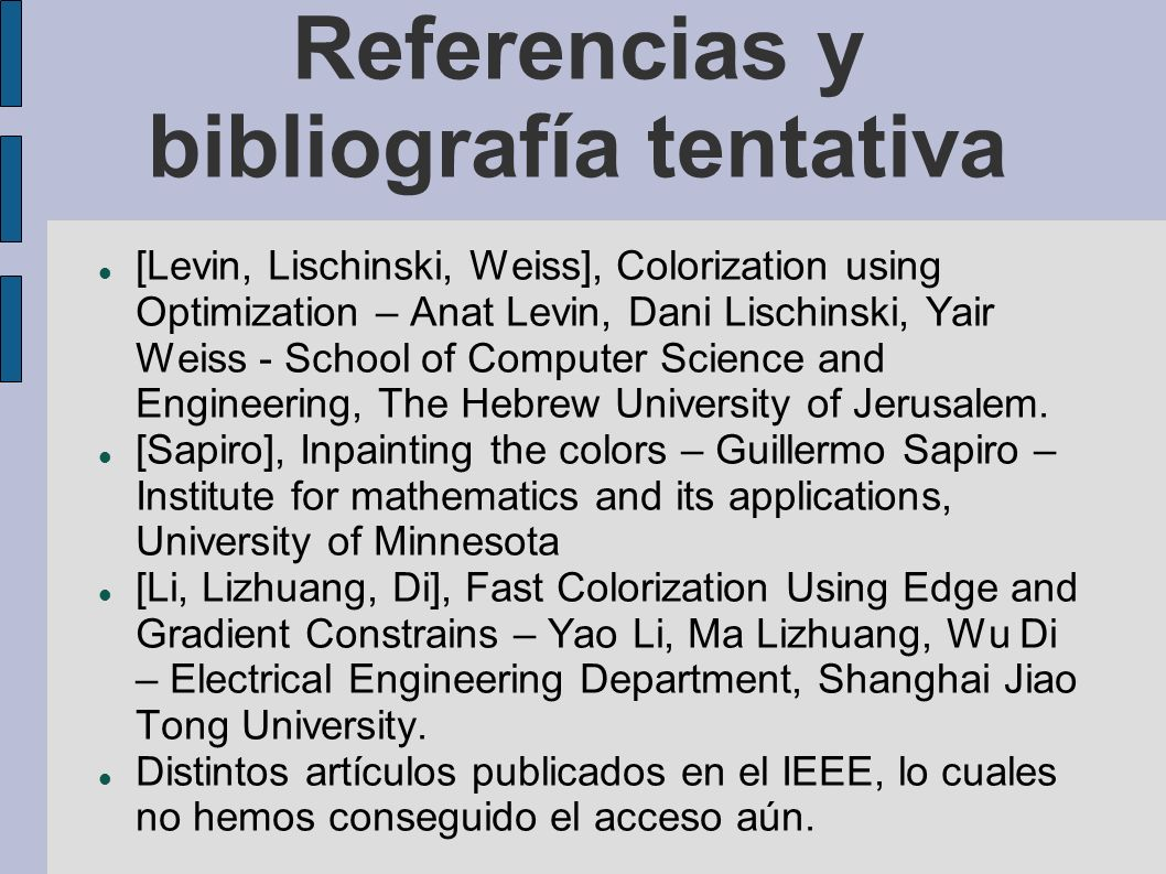 Referencias y bibliografía tentativa [Levin, Lischinski, Weiss], Colorization using Optimization – Anat Levin, Dani Lischinski, Yair Weiss - School of Computer Science and Engineering, The Hebrew University of Jerusalem.