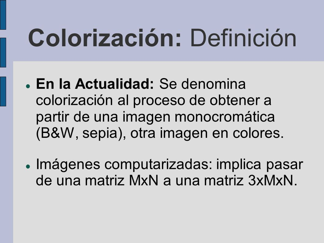 Colorización: Definición En la Actualidad: Se denomina colorización al proceso de obtener a partir de una imagen monocromática (B&W, sepia), otra imag