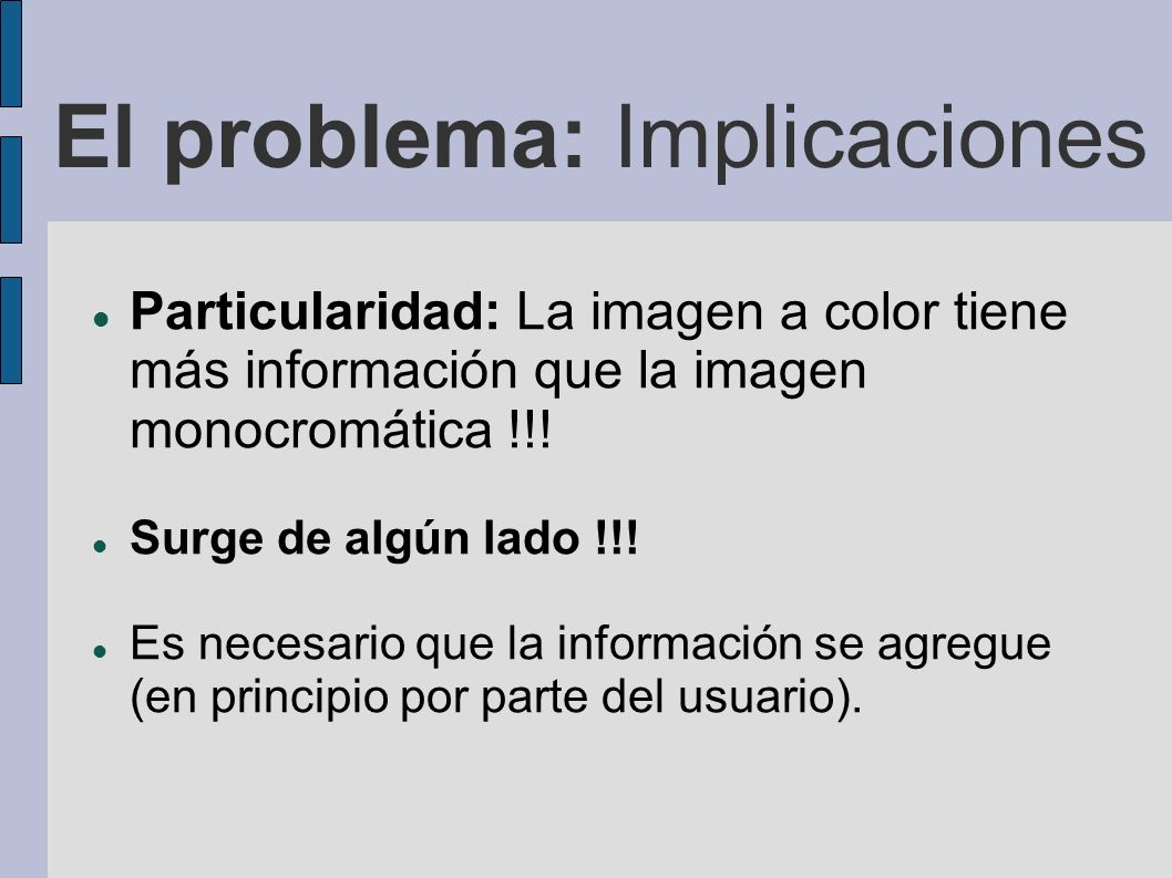 El problema: Implicaciones Particularidad: La imagen a color tiene más información que la imagen monocromática !!! Surge de algún lado !!! Es necesari