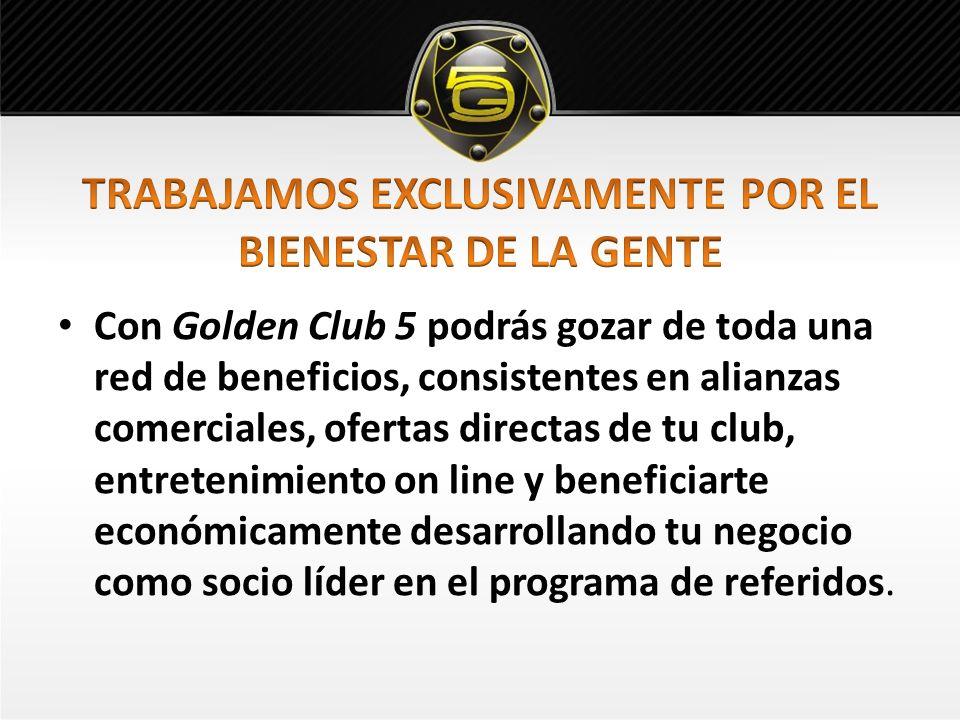 Con Golden Club 5 podrás gozar de toda una red de beneficios, consistentes en alianzas comerciales, ofertas directas de tu club, entretenimiento on line y beneficiarte económicamente desarrollando tu negocio como socio líder en el programa de referidos.