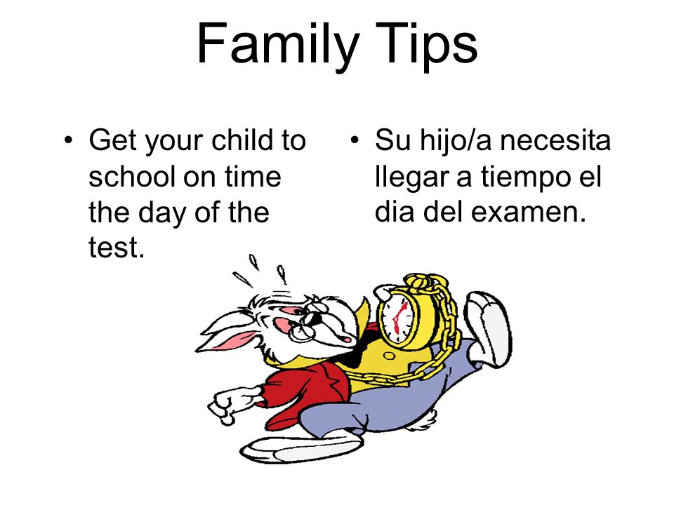 Family Tips Get your child to school on time the day of the test.
