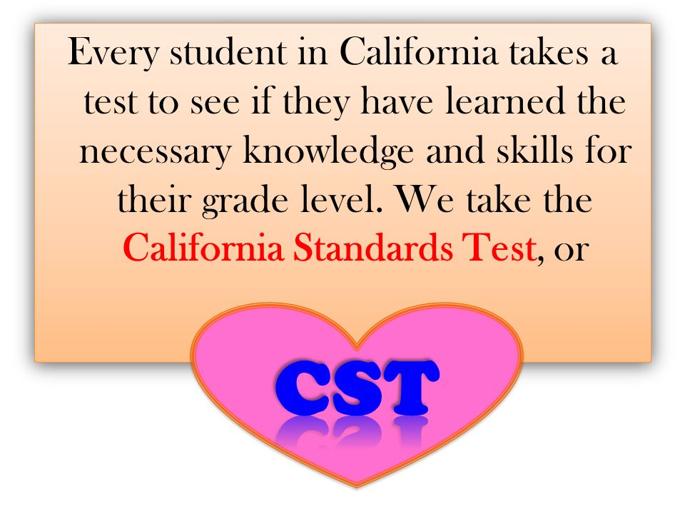 Purpose The purpose of the CST is to measure how well students are learning the knowledge and skills identified in Californias content standards.