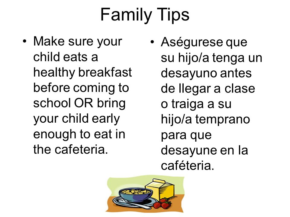Family Tips Make sure your child eats a healthy breakfast before coming to school OR bring your child early enough to eat in the cafeteria. Aségurese