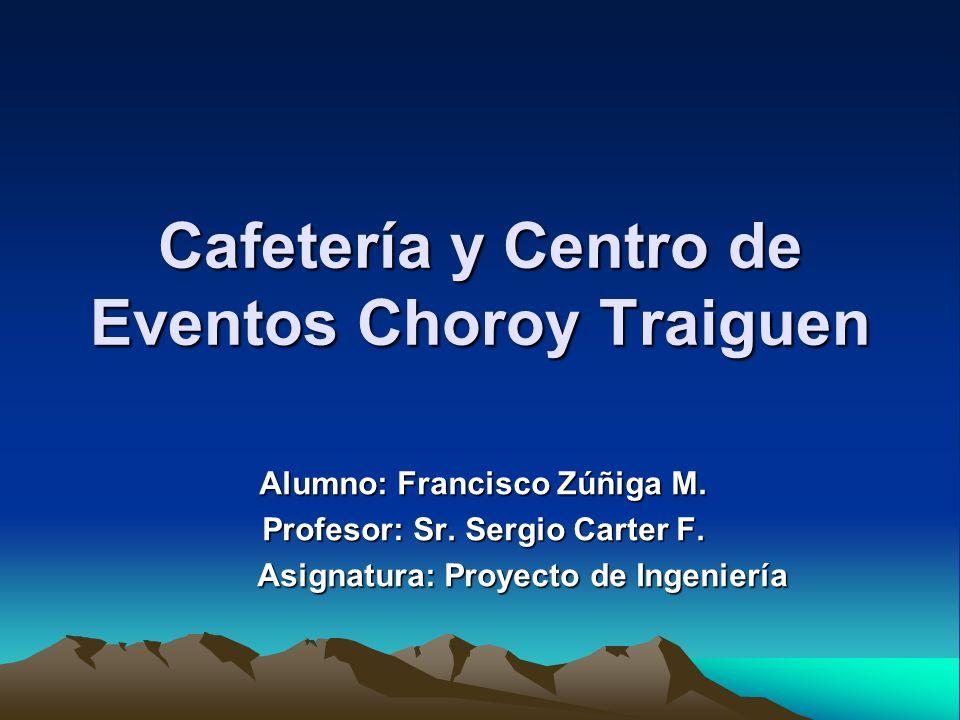 Cafetería y Centro de Eventos Choroy Traiguen Alumno: Francisco Zúñiga M. Profesor: Sr. Sergio Carter F. Asignatura: Proyecto de Ingeniería Asignatura