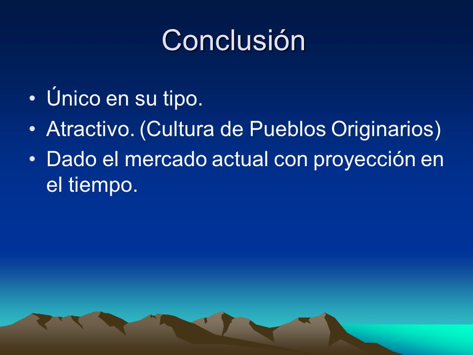 Conclusión Único en su tipo. Atractivo. (Cultura de Pueblos Originarios) Dado el mercado actual con proyección en el tiempo.