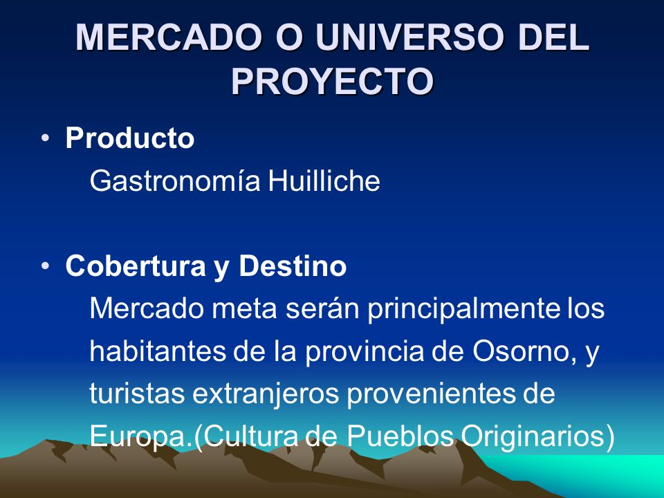 MERCADO O UNIVERSO DEL PROYECTO Producto Gastronomía Huilliche Cobertura y Destino Mercado meta serán principalmente los habitantes de la provincia de